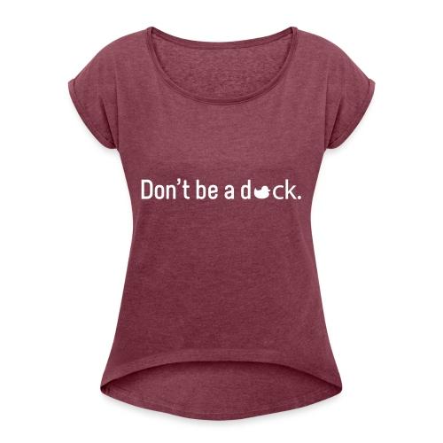 Don't Be a Duck - Women's Roll Cuff T-Shirt