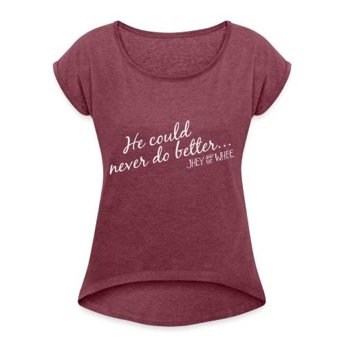 He could never do better... shirt - Women's Roll Cuff T-Shirt