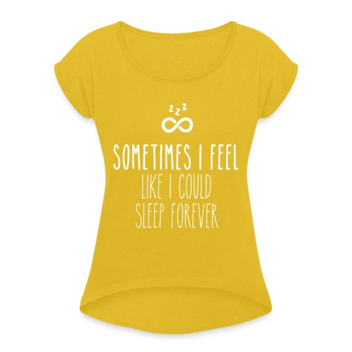 Sometimes I feel like I could sleep forever - Women's Roll Cuff T-Shirt