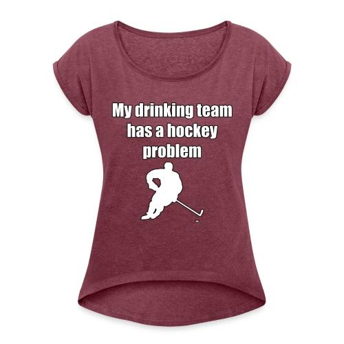 My drinking team has a hockey problem - Women's Roll Cuff T-Shirt