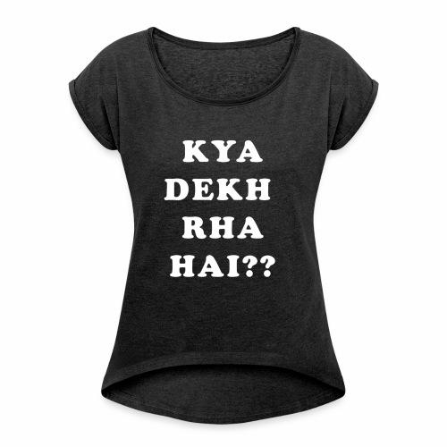 Kya Dekh Raha Hai - Women's Roll Cuff T-Shirt