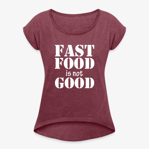 FAST FOOD IS NOT GOOD - Women's Roll Cuff T-Shirt