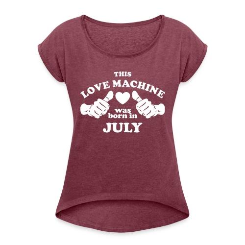 This Love Machine Was Born In July - Women's Roll Cuff T-Shirt