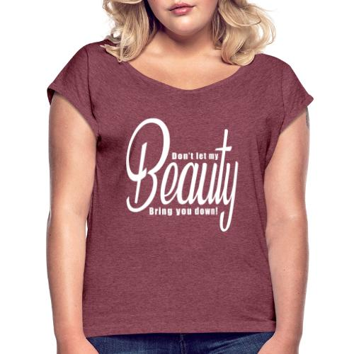 Don't let my BEAUTY bring you down! (White) - Women's Roll Cuff T-Shirt