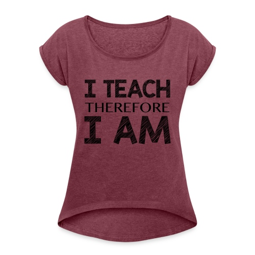 I THINK - THEREFORE - I AM - Women's Roll Cuff T-Shirt