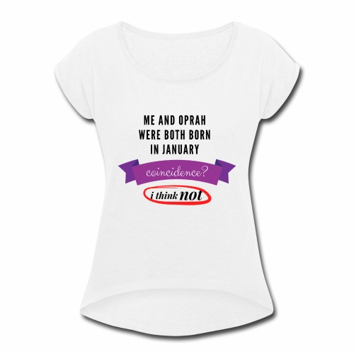 Me And Oprah Were Both Born in January - Women's Roll Cuff T-Shirt