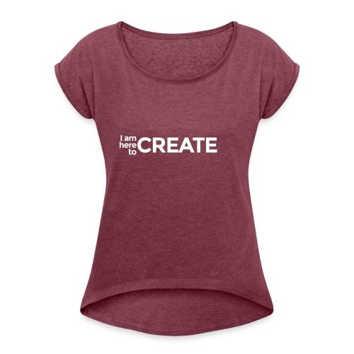 I Am Here to Create - Women's Roll Cuff T-Shirt
