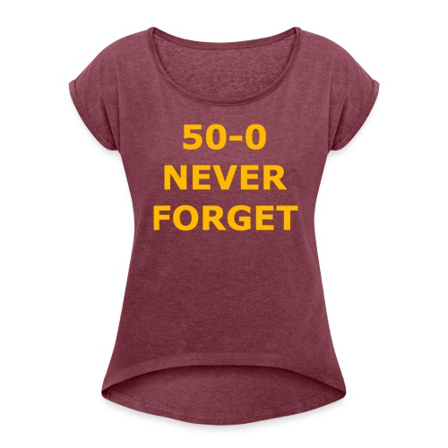 50 - 0 Never Forget Shirt - Women's Roll Cuff T-Shirt