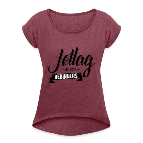 Jetlag is for Beginners - Women's Roll Cuff T-Shirt