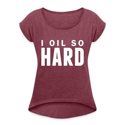 I oil so hard - Women's Roll Cuff T-Shirt