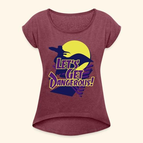 Let's get dangerous - Women's Roll Cuff T-Shirt