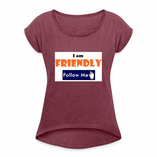 I am Friendly - Follow Me Series. - Women's Roll Cuff T-Shirt