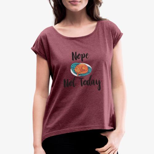 Nope – Not Today - Women's Roll Cuff T-Shirt