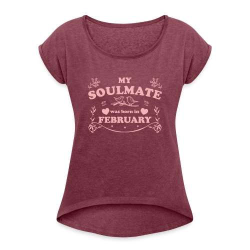 My Soulmate was born in February - Women's Roll Cuff T-Shirt
