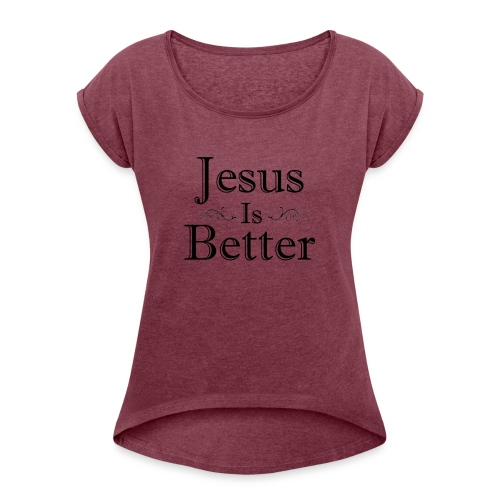 Jesus Is Better Scrollwork (Womens) - Women's Roll Cuff T-Shirt