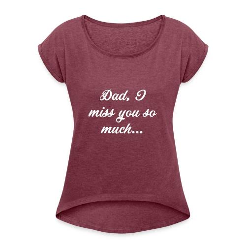 Dad, I miss you so much... T-Shirt - Women's Roll Cuff T-Shirt