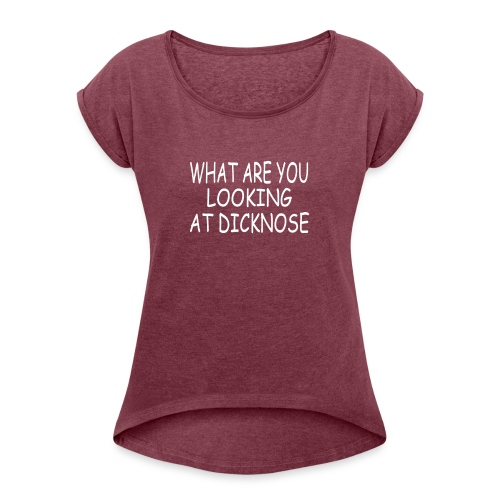 WHAT ARE YOU LOOKING AT DICKNOSE - Women's Roll Cuff T-Shirt