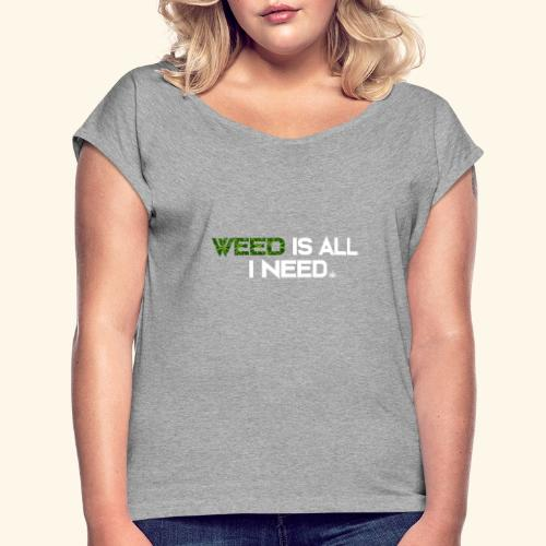 WEED IS ALL I NEED - T-SHIRT - HOODIE - CANNABIS - Women's Roll Cuff T-Shirt