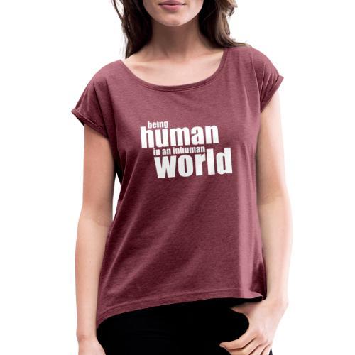Be human in an inhuman world - Women's Roll Cuff T-Shirt