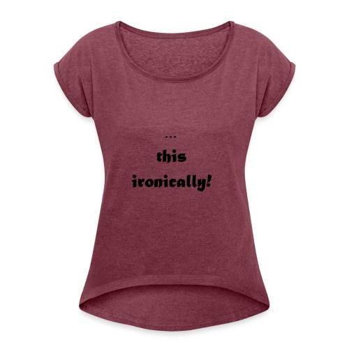 I'm wearing... this ironically - Women's Roll Cuff T-Shirt