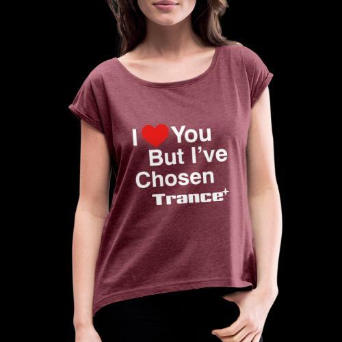 I Love You.. But I've Chosen Trance - Women's Roll Cuff T-Shirt