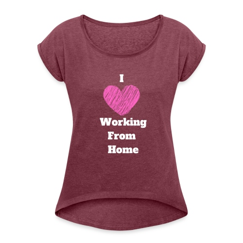 I Love Working From Home - Women's Roll Cuff T-Shirt