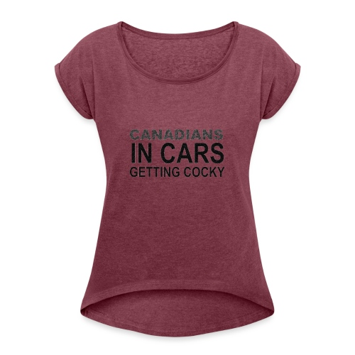 Canadians In Cars Getting Cocky - Women's Roll Cuff T-Shirt