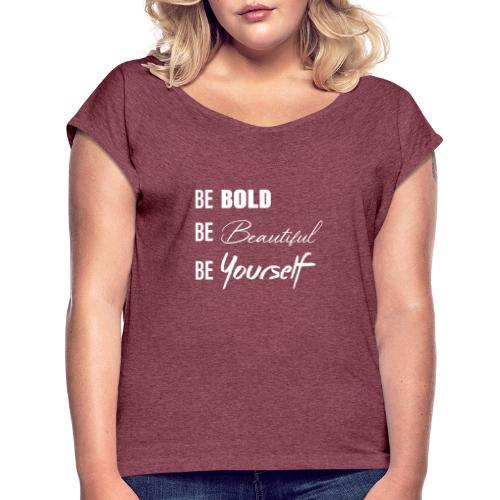 be bold be beautiful be yourself - Women's Roll Cuff T-Shirt