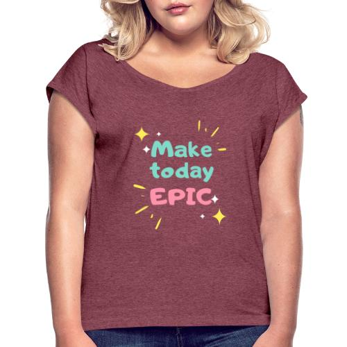 Make today epic - Women's Roll Cuff T-Shirt