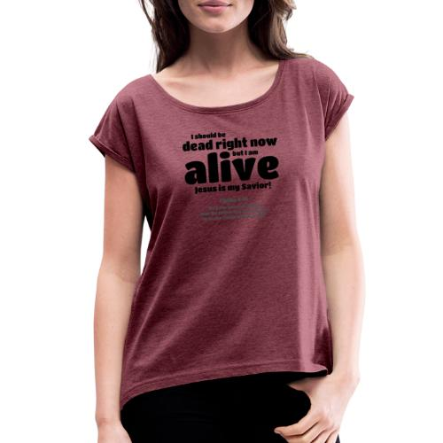 I Should be dead right now, but I am alive. - Women's Roll Cuff T-Shirt