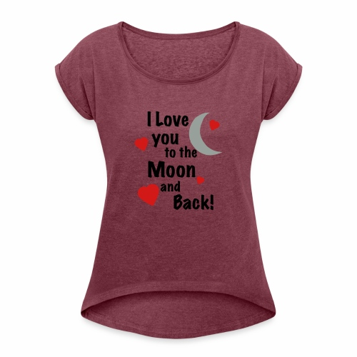I Love You to the Moon and Back - Women's Roll Cuff T-Shirt