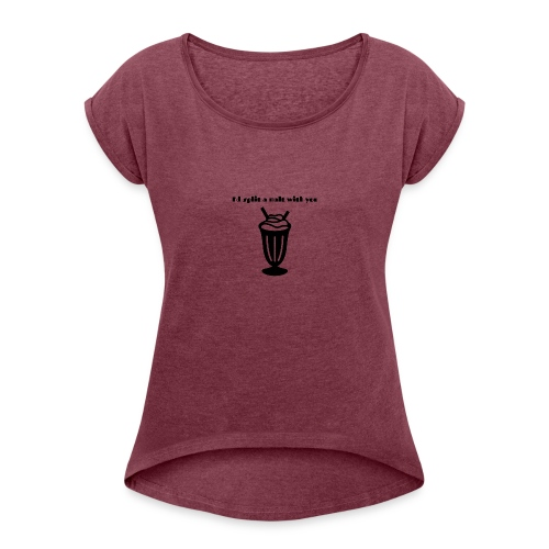 I'd split a malt with you - Women's Roll Cuff T-Shirt