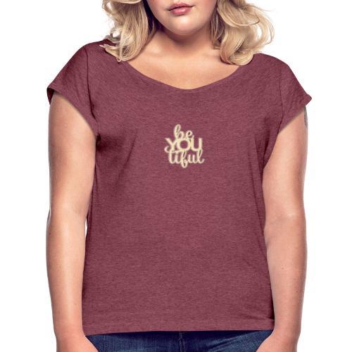 Be.You.Tiful. - Women's Roll Cuff T-Shirt