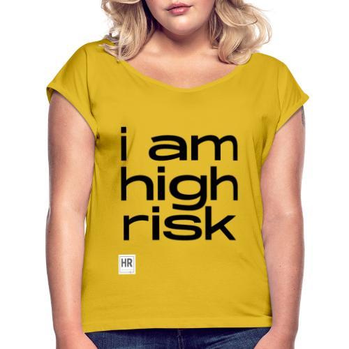 i am high risk - Women's Roll Cuff T-Shirt