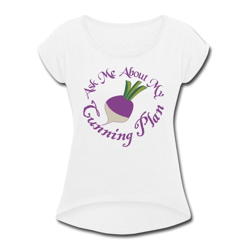 Ask Me About My Cunning Plan - Women's Roll Cuff T-Shirt