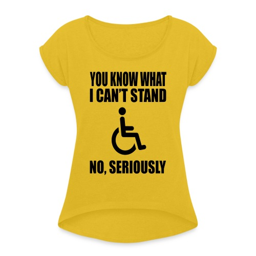 You know what i can't stand. Wheelchair humor - Women's Roll Cuff T-Shirt