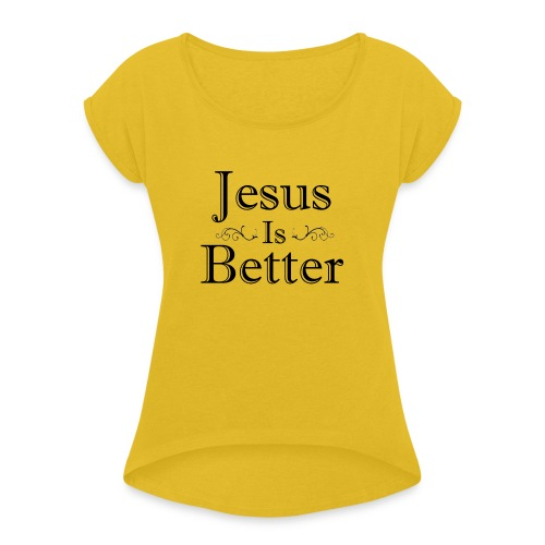 Jesus Is Better Scrollwork (Womens) - Women's Roll Cuff T-Shirt