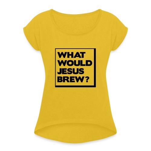 What would Jesus brew? - Women's Roll Cuff T-Shirt