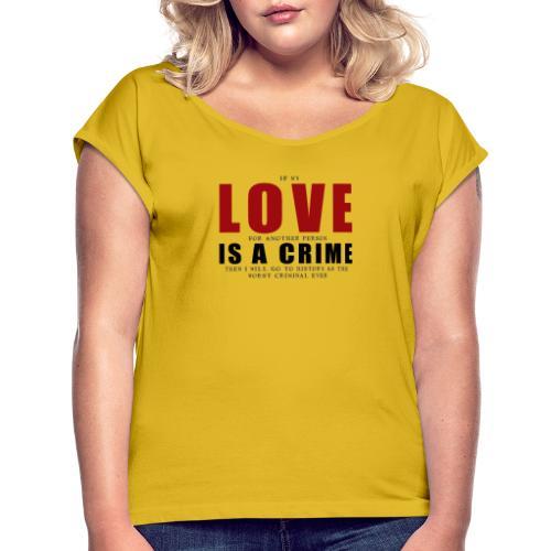 If LOVE is a CRIME - I'm a criminal - Women's Roll Cuff T-Shirt