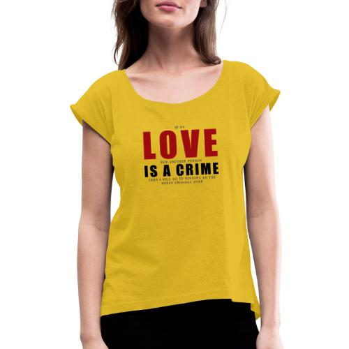 If LOVE is a CRIME - I'm a criminal - Women's Roll Cuff T-Shirt