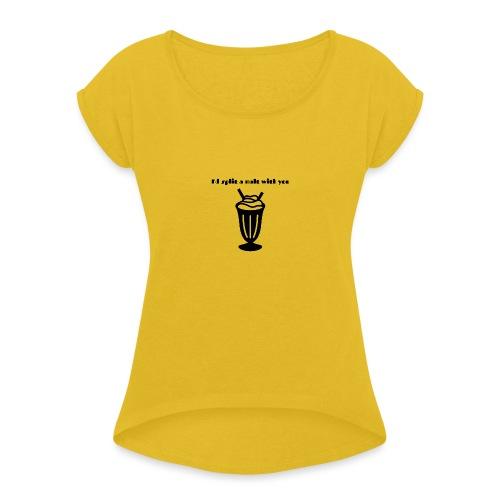 I'd split a malt with you - Women's Roll Cuff T-Shirt