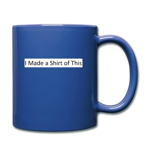 Made_a_Shirt_of_This - Full Color Mug