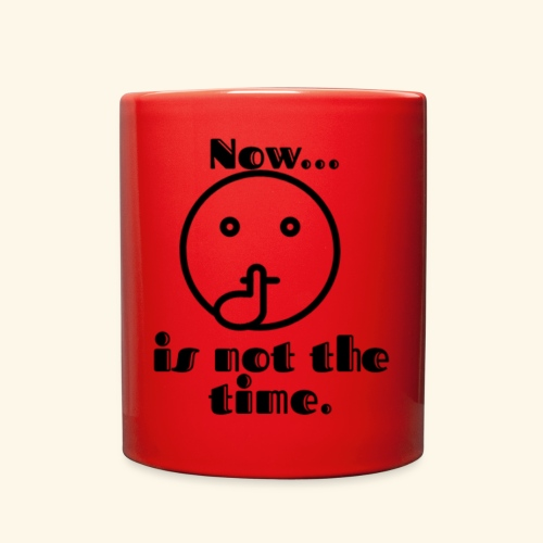 Now is not the time. - Full Color Mug
