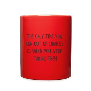 THE ONLY TIME YOU RUN OUT OF CHANCES IS WHEN YOU - Full Color Mug