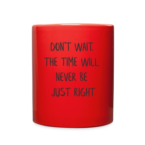 DON'T WAIT. THE TIME WILL NEVER BE JUST RIGHT - Full Color Mug
