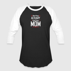 Part Time Actuary Full Time Mom - Baseball T-Shirt