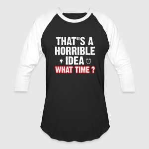 That s a horrible idea what time ? - Baseball T-Shirt