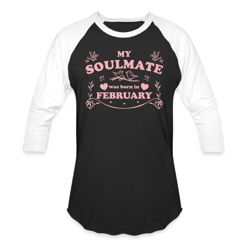 My Soulmate was born in February - Unisex Baseball T-Shirt