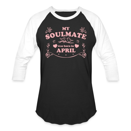 My Soulmate was born in April - Unisex Baseball T-Shirt