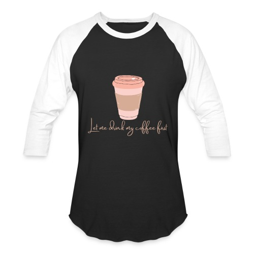 Let me drink my coffee first 1 - Unisex Baseball T-Shirt